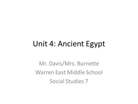 Unit 4: Ancient Egypt Mr. Davis/Mrs. Burnette Warren East Middle School Social Studies 7.