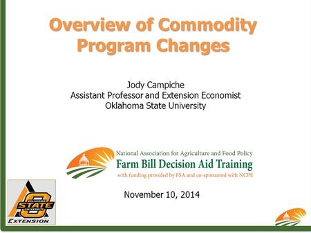 Overview of Commodity Program Changes Jody Campiche Assistant Professor and Extension Economist Oklahoma State University November 10, 2014.