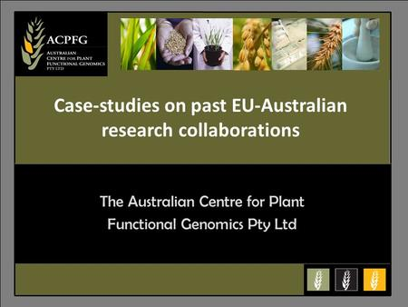 6 The Australian Centre for Plant Functional Genomics Pty Ltd Case-studies on past EU-Australian research collaborations.