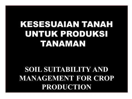 KESESUAIAN TANAH UNTUK PRODUKSI TANAMAN SOIL SUITABILITY AND MANAGEMENT FOR CROP PRODUCTION.