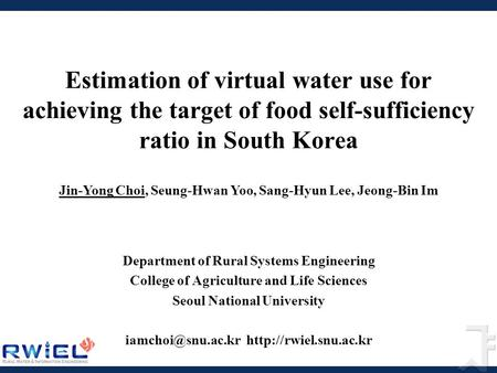 Estimation of virtual water use for achieving the target of food self-sufficiency ratio in South Korea Department of Rural Systems Engineering College.