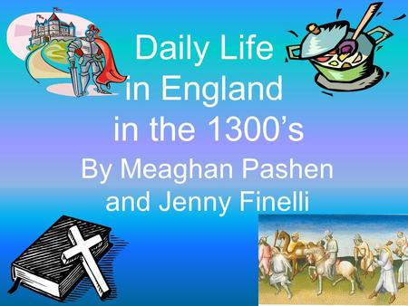 Daily Life in England in the 1300's By Meaghan Pashen and Jenny Finelli.