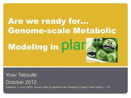 Are we ready for… Genome-scale Metabolic Modeling in plants Yoav Teboulle October 2012 Collakova, E. et al. (2012). Are we ready for genome-scale modeling.