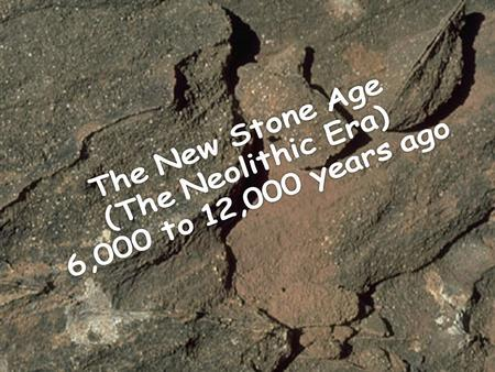 The New Stone Age (The Neolithic Era) 6,000 to 12,000 years ago.