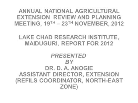 ANNUAL NATIONAL AGRICULTURAL EXTENSION REVIEW AND PLANNING MEETING, 19 TH – 23 TH NOVEMBER, 2012 LAKE CHAD RESEARCH INSTITUTE, MAIDUGURI, REPORT FOR 2012.