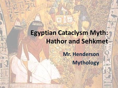 Egyptian Cataclysm Myth: Hathor and Sehkmet Mr. Henderson Mythology.