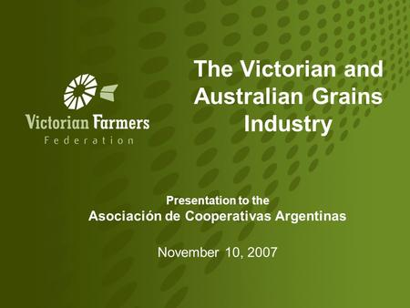The Victorian and Australian Grains Industry Presentation to the Asociación de Cooperativas Argentinas November 10, 2007.