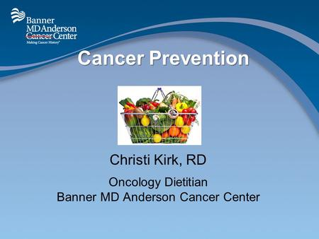 Cancer Prevention Christi Kirk, RD Oncology Dietitian Banner MD Anderson Cancer Center.
