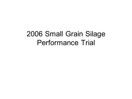 2006 Small Grain Silage Performance Trial. Objective A lot of small grain silage grown in the Valley Not much information on variety performance Looked.