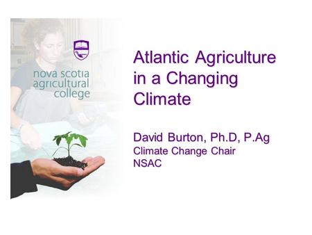 Atlantic Agriculture in a Changing Climate David Burton, Ph.D, P.Ag Climate Change Chair NSAC.