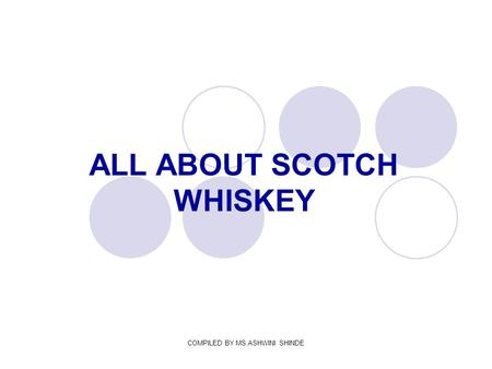 COMPILED BY MS.ASHWINI SHINDE ALL ABOUT SCOTCH WHISKEY.