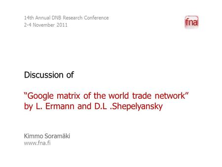 "Discussion of ""Google matrix of the world trade network"" by L. Ermann and D.L.Shepelyansky Kimmo Soramäki www.fna.fi 14th Annual DNB Research Conference."