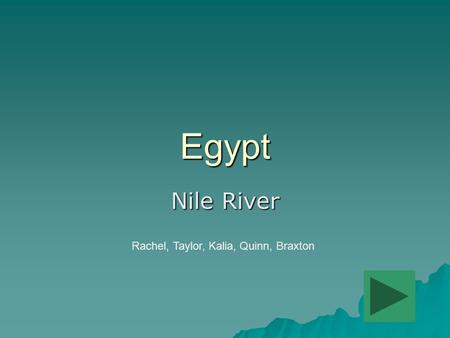 Egypt Nile River Rachel, Taylor, Kalia, Quinn, Braxton Add button to move to the next page.