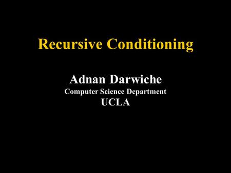 Recursive Conditioning Adnan Darwiche Computer Science Department UCLA.