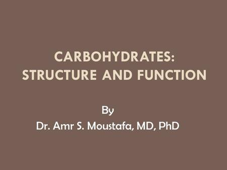CARBOHYDRATES: STRUCTURE AND FUNCTION By Dr. Amr S. Moustafa, MD, PhD.