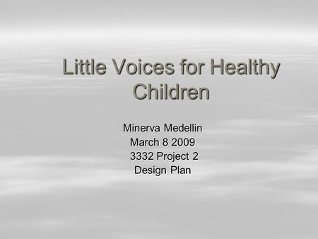 Little Voices for Healthy Children Minerva Medellin Minerva Medellin March 8 2009 March 8 2009 3332 Project 2 3332 Project 2 Design Plan Design Plan.