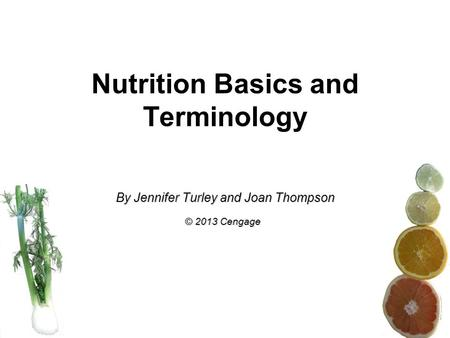 Nutrition Basics and Terminology By Jennifer Turley and Joan Thompson © 2013 Cengage.