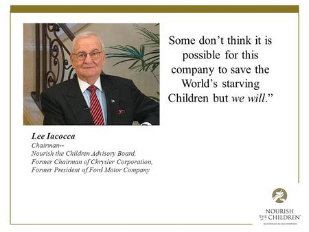 Lee Iacocca Chairman-- Nourish the Children Advisory Board, Former Chairman of Chrysler Corporation, Former President of Ford Motor Company Some don't.