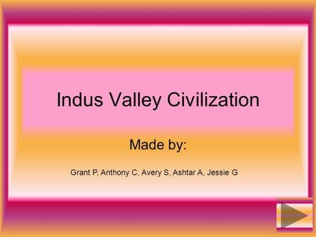 Indus Valley Civilization Made by: Grant P, Anthony C, Avery S, Ashtar A, Jessie G.