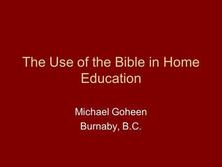 The Use of the Bible in Home Education Michael Goheen Burnaby, B.C.