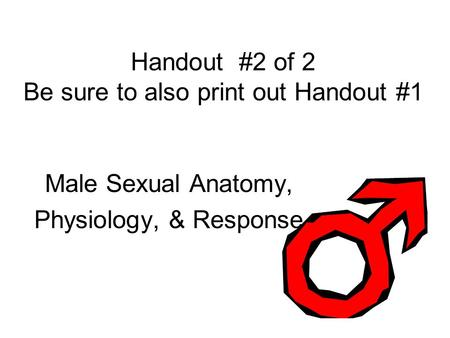 Handout #2 of 2 Be sure to also print out Handout #1 Male Sexual Anatomy, Physiology, & Response.