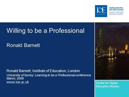 Willing to be a Professional Ronald Barnett Ronald Barnett, Institute of Education, London University of Surrey: Learning to be a Professional conference.