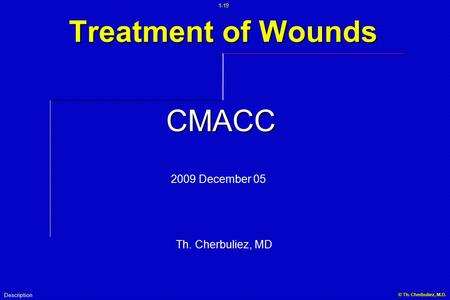 1-19 © Th. Cherbuliez, M.D... Treatment of Wounds Description CMACC 2009 December 05 Th. Cherbuliez, MD.