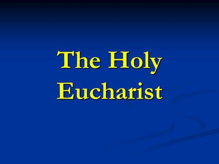 The Holy Eucharist. The Blessed Sacrament or, The Most Holy Sacrament of the Altar Definition: the sacrament of Christ's Body and Blood under the.