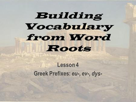 Building Vocabulary from Word Roots Lesson 4 Greek Prefixes: eu-, ev-, dys-