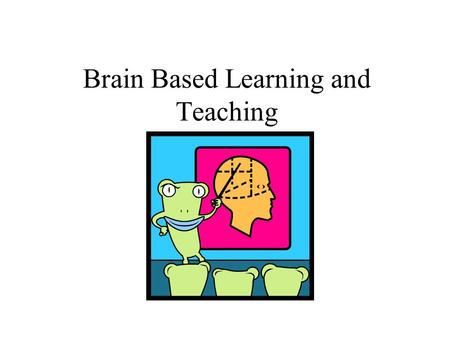 Brain Based Learning and Teaching. Before We Get Underway Caveat - Nothing is an absolute, but we are learning more and more every day about how the brain.