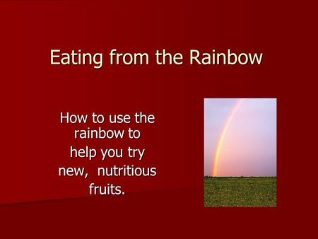 Eating from the Rainbow How to use the rainbow to help you try new, nutritious fruits.