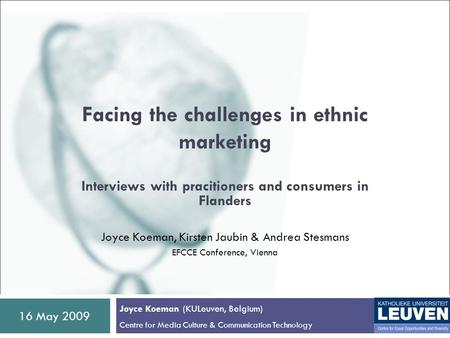 16 May 2009 Facing the challenges in ethnic marketing Interviews with pracitioners and consumers in Flanders Joyce Koeman, Kirsten Jaubin & Andrea Stesmans.