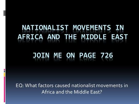 Nationalist Movements in Africa and The Middle East JOIN ME ON PAGE 726 EQ: What factors caused nationalist movements in Africa and the Middle East?