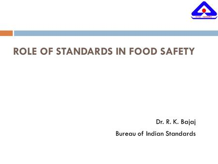 ROLE OF STANDARDS IN FOOD SAFETY Dr. R. K. Bajaj Bureau of Indian Standards.