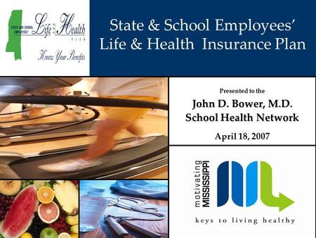 State & School Employees' Life & Health Insurance Plan Presented to the John D. Bower, M.D. School Health Network April 18, 2007.