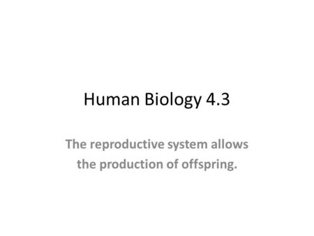 Human Biology 4.3 The reproductive system allows the production of offspring.