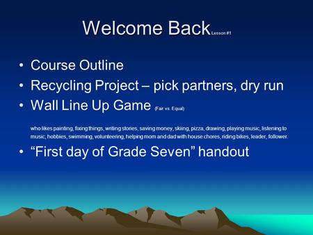 Welcome Back Lesson #1 Course Outline Recycling Project – pick partners, dry run Wall Line Up Game (Fair vs. Equal) who likes painting, fixing things,