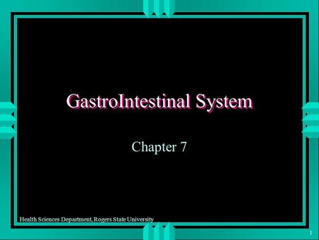 Health Sciences Department, Rogers State University 1 GastroIntestinal System Chapter 7.