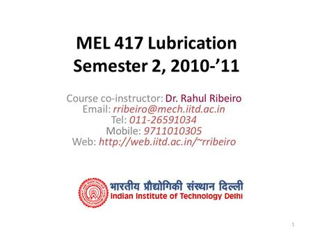 1 MEL 417 Lubrication Semester 2, 2010-'11 Course co-instructor: Dr. Rahul Ribeiro   Tel: 011-26591034 Mobile: 9711010305.