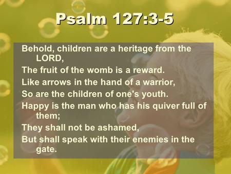 Psalm 127:3-5 Behold, children are a heritage from the LORD,