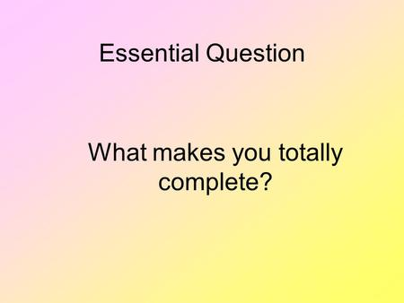 Essential Question What makes you totally complete?