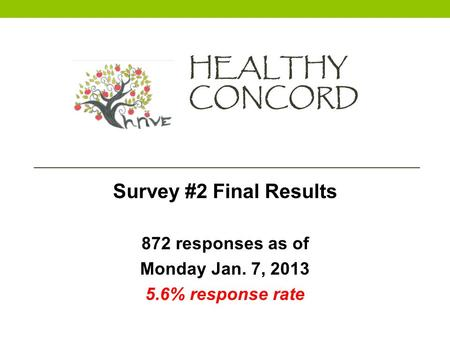 HEALTHY CONCORD Survey #2 Final Results 872 responses as of Monday Jan. 7, 2013 5.6% response rate.