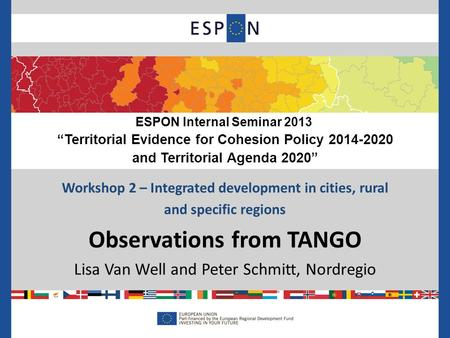 Workshop 2 – Integrated development in cities, rural and specific regions Observations from TANGO Lisa Van Well and Peter Schmitt, Nordregio ESPON Internal.