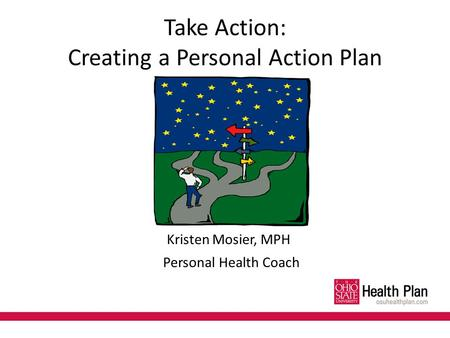 Take Action: Creating a Personal Action Plan Kristen Mosier, MPH Personal Health Coach.