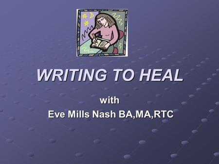 WRITING TO HEAL with Eve Mills Nash BA,MA,RTC Eve Mills Nash BA,MA,RTC.