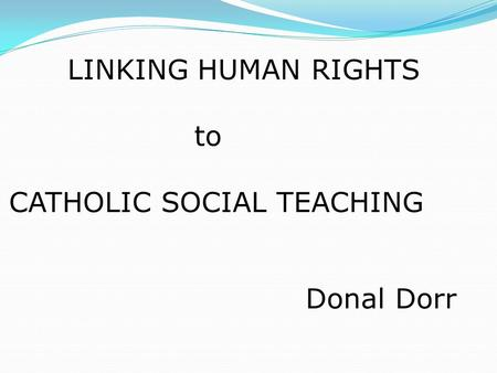 LINKING HUMAN RIGHTS to CATHOLIC SOCIAL TEACHING Donal Dorr.
