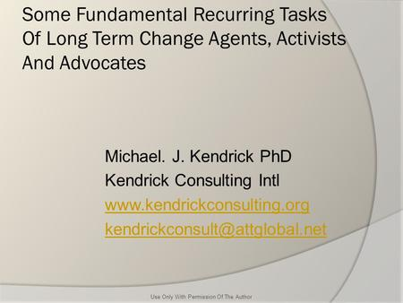 Some Fundamental Recurring Tasks Of Long Term Change Agents, Activists And Advocates Michael. J. Kendrick PhD Kendrick Consulting Intl www.kendrickconsulting.org.