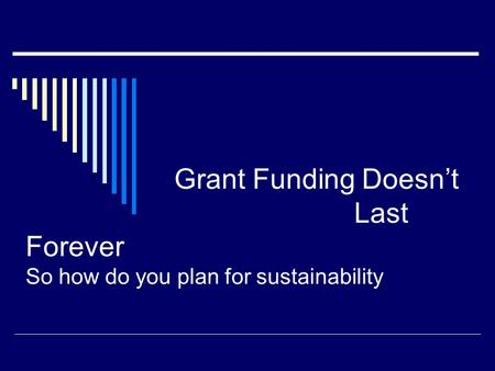 Grant Funding Doesn't Last Forever So how do you plan for sustainability.