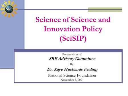 Science of Science and Innovation Policy (SciSIP) Presentation to: SBE Advisory Committee By: Dr. Kaye Husbands Fealing National Science Foundation November.