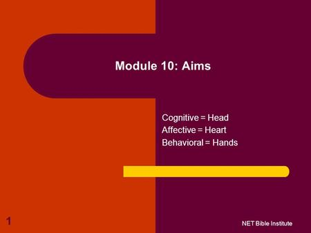 1 Module 10: Aims Cognitive = Head Affective = Heart Behavioral = Hands NET Bible Institute.